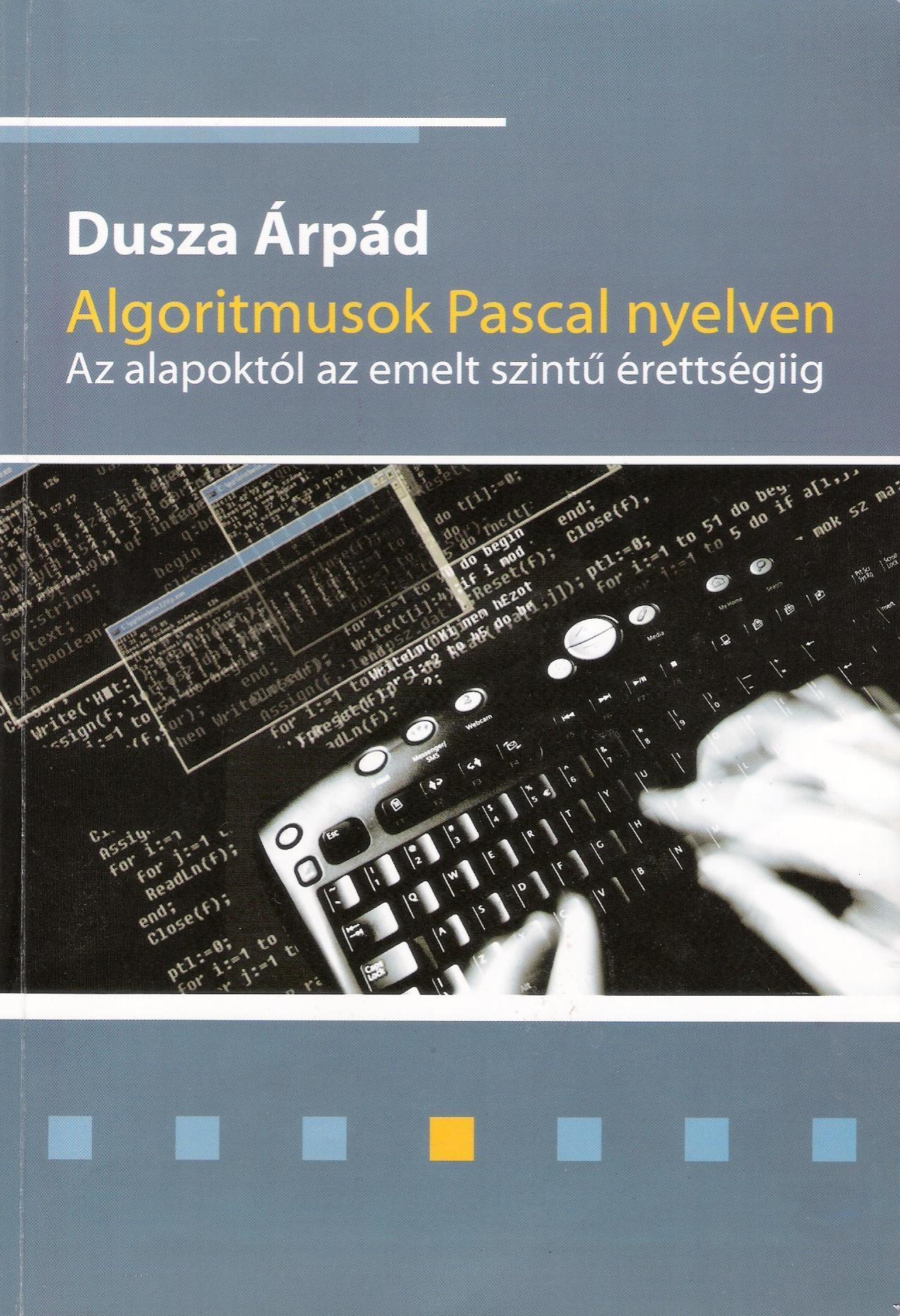 Dusza Árpád – Algoritmusok Pascal nyelven – Az alapoktól az emelt szintű érettségiig